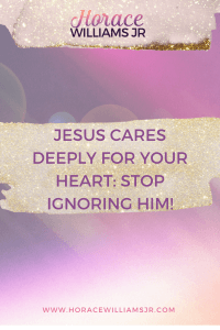 JESUS CARES DEEPLY FOR YOUR HEART_ STOP IGNORING HIM!