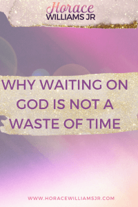 Why WAITING on GOD is NOT a WASTE of TIME