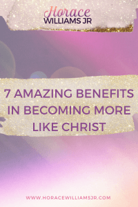 7 AMAZING Benefits in becoming more Like Jesus