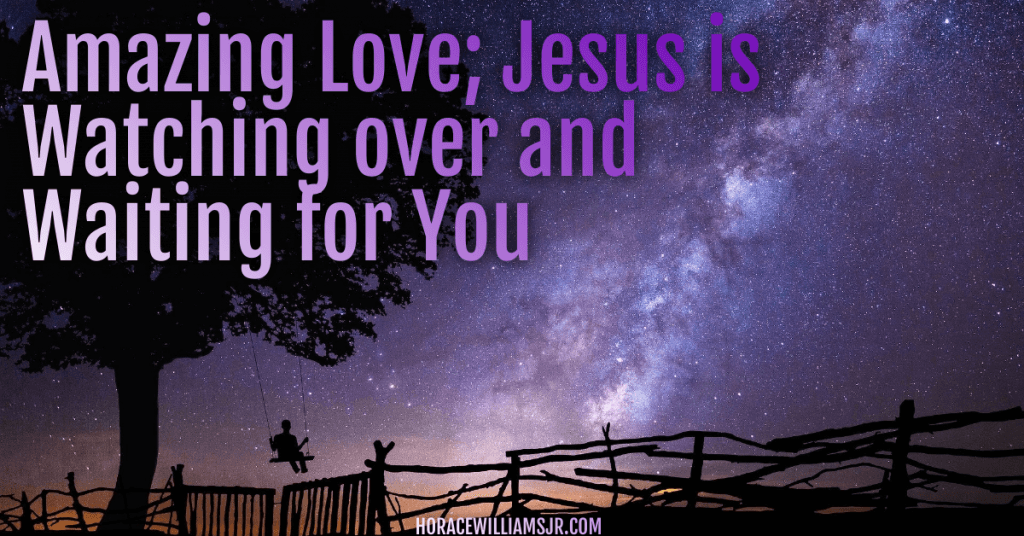 Amazing Love; Jesus is Watching over and Waiting for You